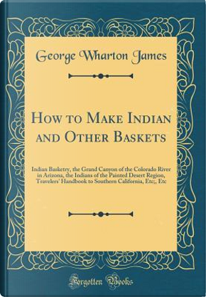 How to Make Indian and Other Baskets by George Wharton James