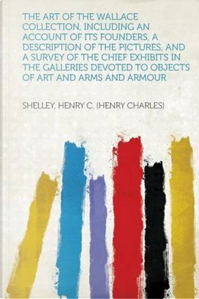 The Art of the Wallace Collection, Including an Account of Its Founders, a Description of the Pictures, and a Survey of the Chief Exhibits in the ... Devoted to Objects of Art and Arms and Armour by Shelley Henry C. (Henry Charles)