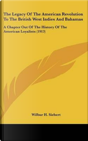 The Legacy of the American Revolution to the British West Indies and Bahamas by Wilbur H. Siebert