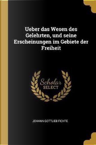 Ueber Das Wesen Des Gelehrten, Und Seine Erscheinungen Im Gebiete Der Freiheit by Johann Gottlieb Fichte