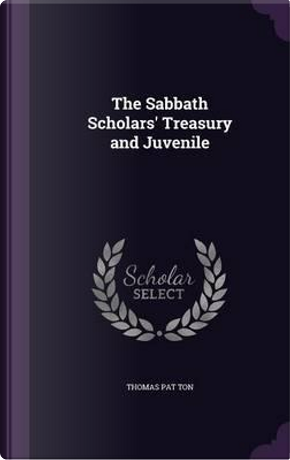 The Sabbath Scholars' Treasury and Juvenile by Thomas Pat Ton
