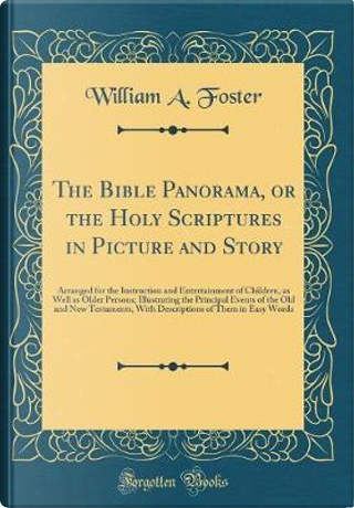 The Bible Panorama, or the Holy Scriptures in Picture and Story by William A. Foster