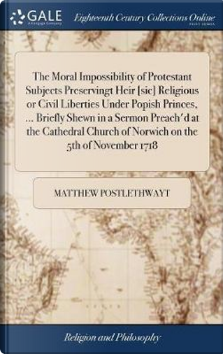 The Moral Impossibility of Protestant Subjects Preservingt Heir [sic] Religious or Civil Liberties Under Popish Princes, ... Briefly Shewn in a Sermon ... Church of Norwich on the 5th of November 1718 by Matthew Postlethwayt