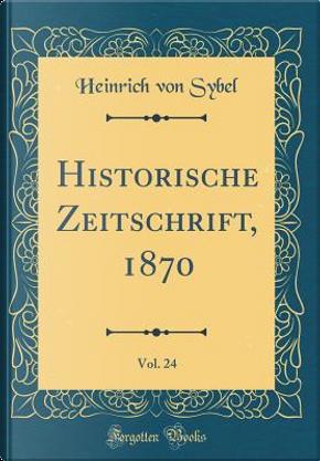 Historische Zeitschrift, 1870, Vol. 24 (Classic Reprint) by Heinrich von Sybel