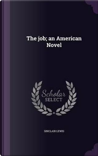The Job; An American Novel by Sinclair Lewis