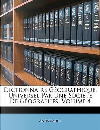 Dictionnaire Géographique, Universel Par Une Société De Géographes, Volume 4 by ANONYMOUS