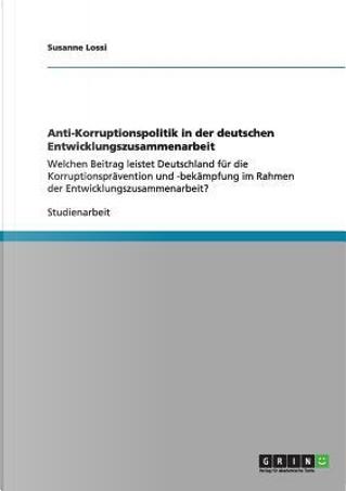 Anti-Korruptionspolitik in der deutschen Entwicklungszusammenarbeit by Susanne Lossi