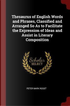 Thesaurus of English Words and Phrases, Classified and Arranged So as to Facilitate the Expression of Ideas and Assist in Literary Composition by Peter Mark Roget