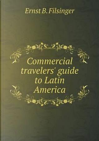 Commercial Travelers' Guide to Latin America by Ernst B Filsinger