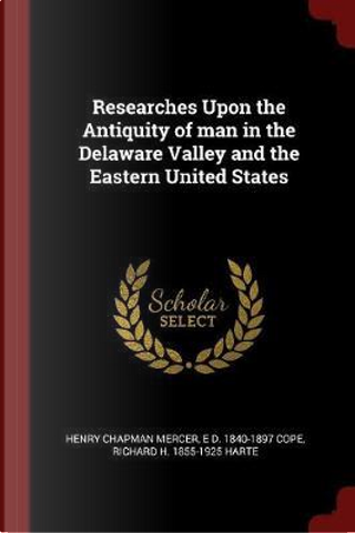 Researches Upon the Antiquity of Man in the Delaware Valley and the Eastern United States by Henry Chapman Mercer