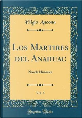 Los Martires del Anahuac, Vol. 1 by Eligio Ancona