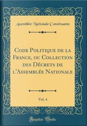 Code Politique de la France, ou Collection des Décrets de l'Assemblée Nationale, Vol. 4 (Classic Reprint) by Assemblée Nationale Constituante
