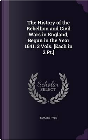 The History of the Rebellion and Civil Wars in England, Begun in the Year 1641. 3 Vols. [Each in 2 PT.] by Edward Hyde