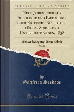 Neue Jahrbücher für Philologie und Paedagogik, oder Kritische Bibliothek für das Schul-und Unterrichtswesen, 1838, Vol. 22 by Gottfried Seebode