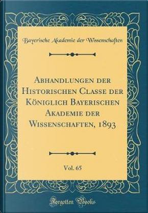 Abhandlungen der Historischen Classe der Königlich Bayerischen Akademie der Wissenschaften, 1893, Vol. 65 (Classic Reprint) by Bayerische Akademie der Wissenschaften
