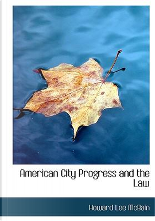 American City Progress and the Law by Howard Lee McBain