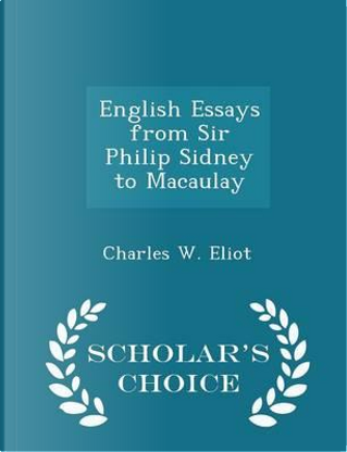 English Essays from Sir Philip Sidney to Macaulay - Scholar's Choice Edition by Charles W Eliot