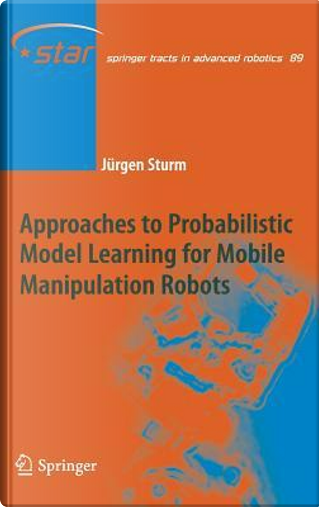 Approaches to Probabilistic Model Learning for Mobile Manipulation Robots by Jurgen Sturm