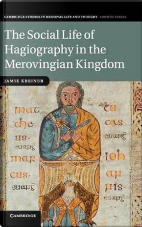 The Social Life of Hagiography in the Merovingian Kingdom by Jamie Kreiner