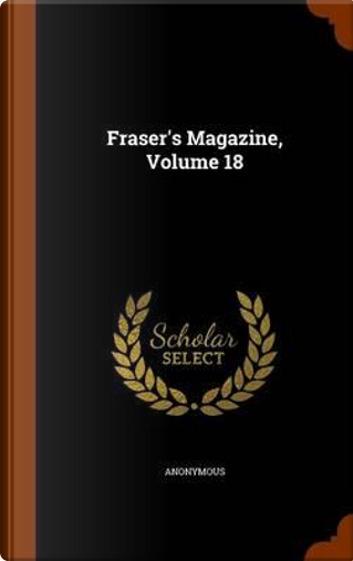 Fraser's Magazine, Volume 18 by ANONYMOUS
