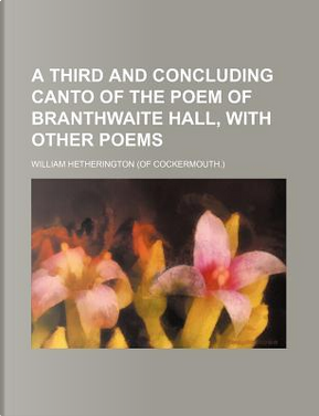 A Third and Concluding Canto of the Poem of Branthwaite Hall, with Other Poems by William Hetherington