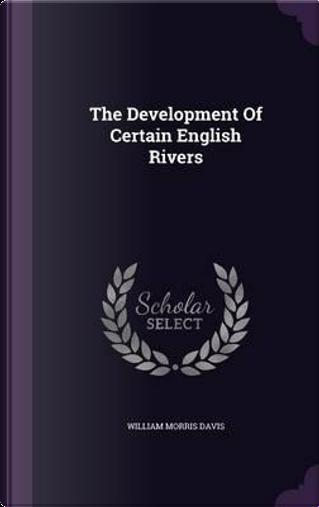 The Development of Certain English Rivers by William Morris Davis