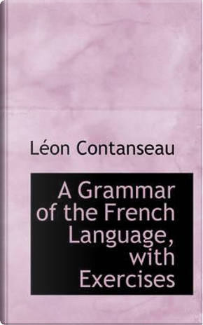 A Grammar of the French Language, with Exercises by Lon Contanseau