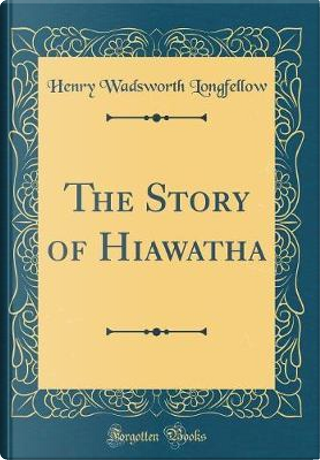 The Story of Hiawatha (Classic Reprint) by Henry Wadsworth Longfellow