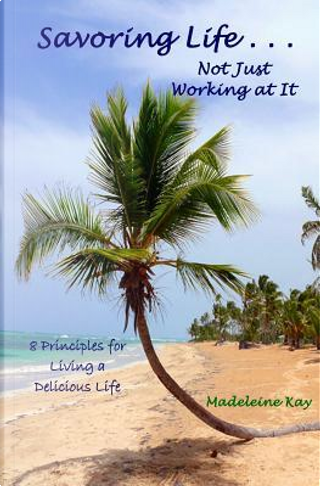 Savoring Life Not Just Working at It by Madeleine Kay