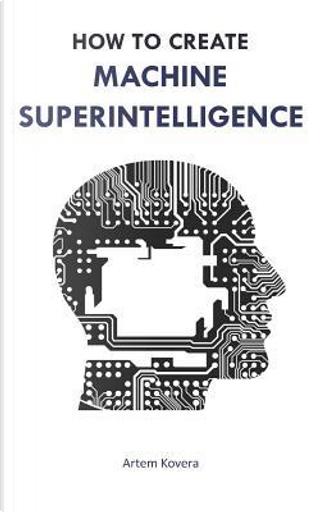 How to Create Machine Superintelligence by Artem Kovera