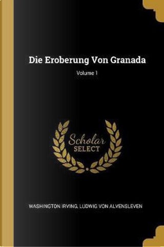 Die Eroberung Von Granada; Volume 1 by Washington Irving