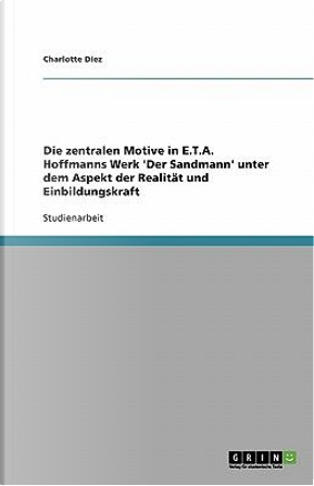 Die zentralen Motive in E.T.A. Hoffmanns Werk 'Der Sandmann' unter dem Aspekt der Realität und Einbildungskraft by Charlotte Diez