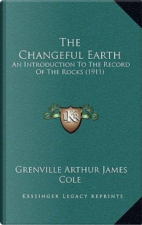 The Changeful Earth by Grenville Arthur James Cole
