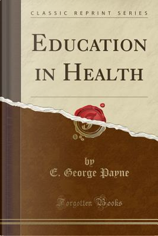 Education in Health (Classic Reprint) by E. George Payne