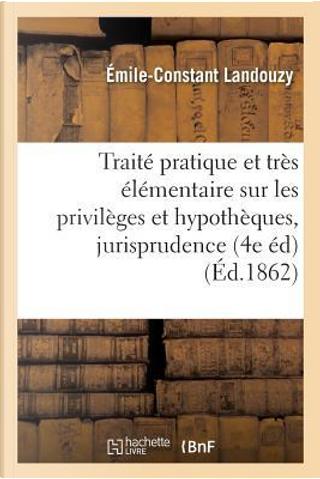 Traite Pratique et Tres Elementaire Sur les Privileges et Hypotheques, par Demandes by Landouzy-E-C