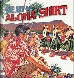 The Art of the Aloha Shirt by DeSoto Brown