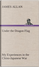 Under the Dragon Flag My Experiences in the Chino-Japanese War by James Allan
