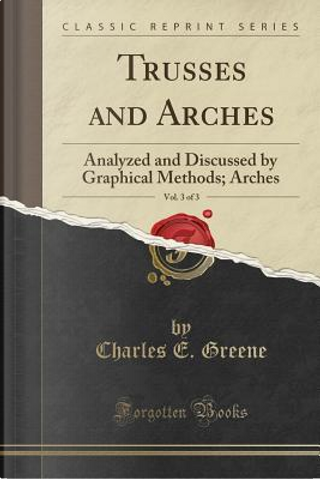 Trusses and Arches, Vol. 3 of 3 by Charles Ezra Greene