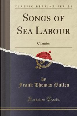 Songs of Sea Labour by Frank Thomas Bullen