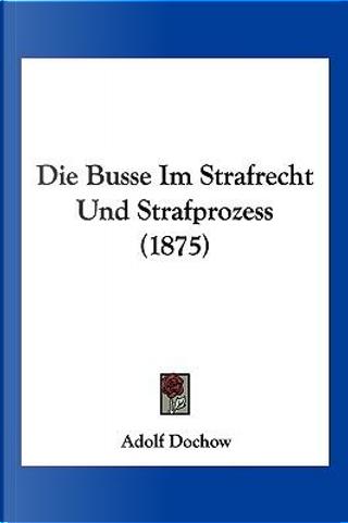 Die Busse Im Strafrecht Und Strafprozess (1875) by Adolf Dochow