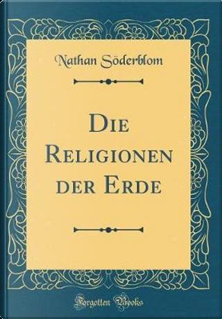 Die Religionen Der Erde (Classic Reprint) by Nathan Soderblom