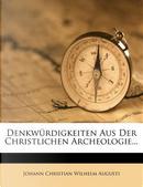 Denkwürdigkeiten Aus Der Christlichen Archeologie... by Johann Christian Wilhelm Augusti