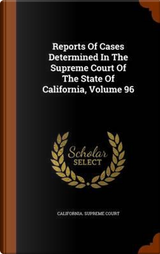 Reports of Cases Determined in the Supreme Court of the State of California, Volume 96 by California Supreme Court