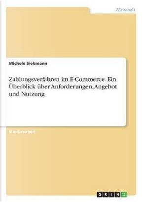 Zahlungsverfahren im E-Commerce. Ein Überblick über Anforderungen, Angebot und Nutzung by Michele Siekmann