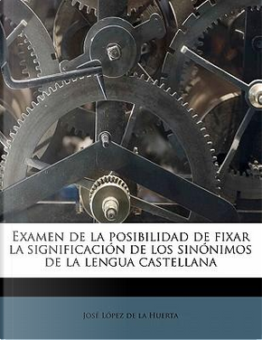 Examen de la posibilidad de fixar la significación de los sinónimos de la lengua castellana by José López de la Huerta