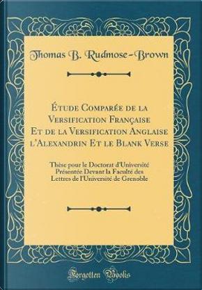 Étude Comparée de la Versification Française Et de la Versification Anglaise l'Alexandrin Et Le Blank Verse by Thomas B. Rudmose-Brown