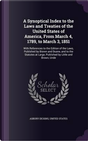 A Synoptical Index to the Laws and Treaties of the United States of America, from March 4, 1789, to March 3, 1851 by Asbury Dickins