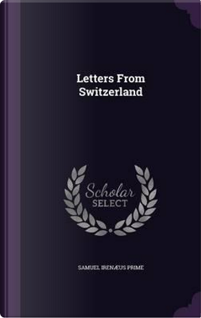 Letters from Switzerland by Samuel Irenaeus Prime