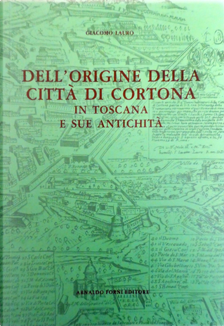 Dell'origine della città di Cortona in Toscana e sue antichità by Giacomo Lauro