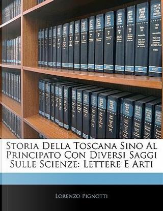 Storia Della Toscana Sino Al Principato Con Diversi Saggi Sulle Scienze by Lorenzo Pignotti